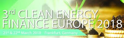 3rd Clean Energy Finance Europe 2018, 21-22 March, Frankfurt, Germany ( venue will be confirmed approximately 4-6 weeks before the event)